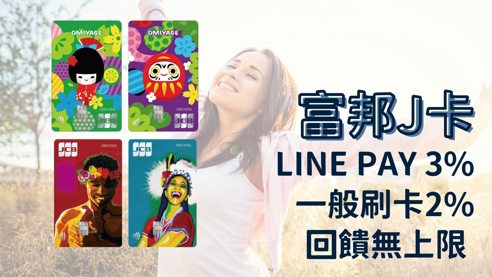 【富邦J卡】2021下半年LINE PAY 3%、一般消費2%回饋無上限 指定通路10%回饋